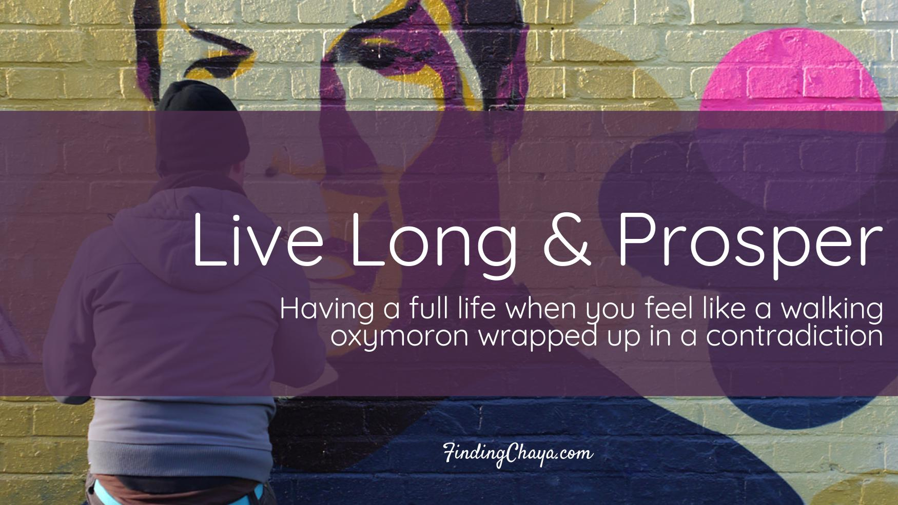 Live Long and Prosper: A Full Life when You Feel like a Walking Oxymoron Wrapped up in a Contradiction