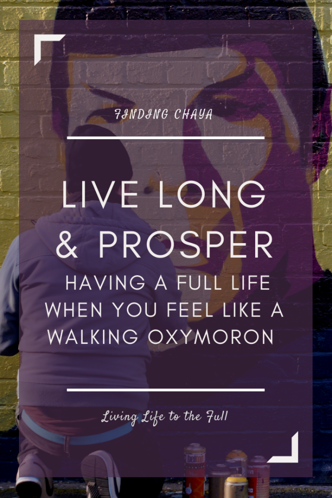 Live Long and Prosper: Having a full life when you feel like a walking oxymoron wrapped up in a contradiction