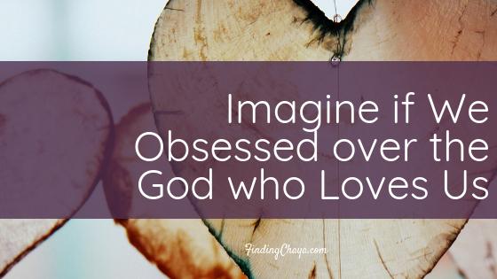 Imagine if We Obsessed over a God who Loves Us