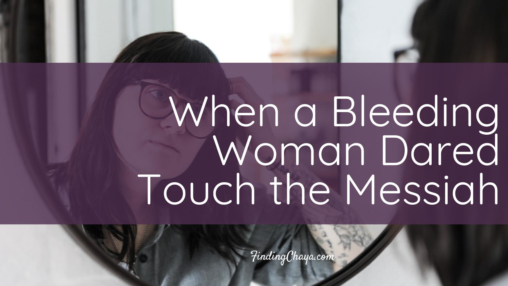 When a Bleeding Woman Dared Touch the Messiah || Women, Periods, and Jesus