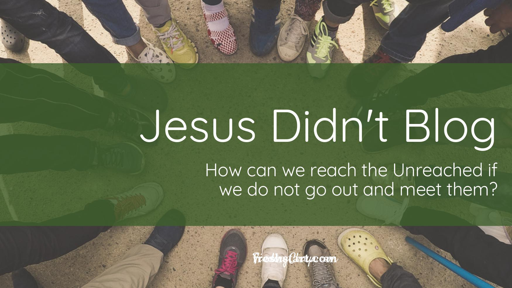 Jesus Didn't Blog    How can We Reach the Unreached if We do not Go Out and Meet Them?