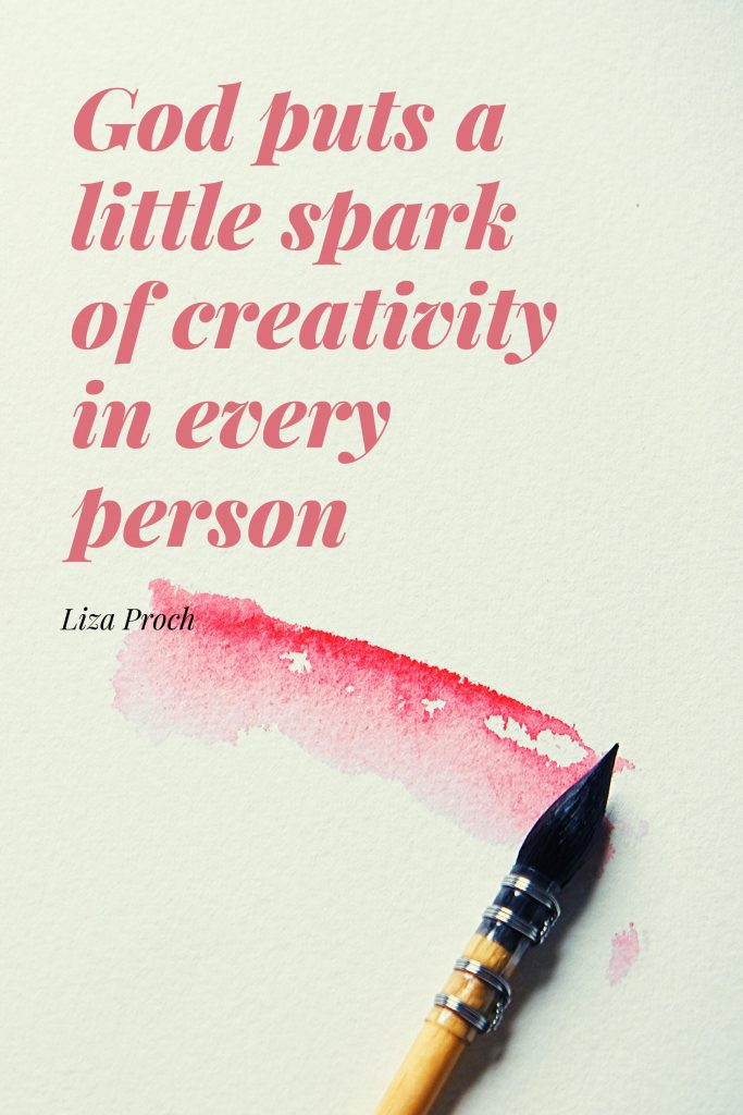 God puts a little spark of creativity in every person - Liza Proch