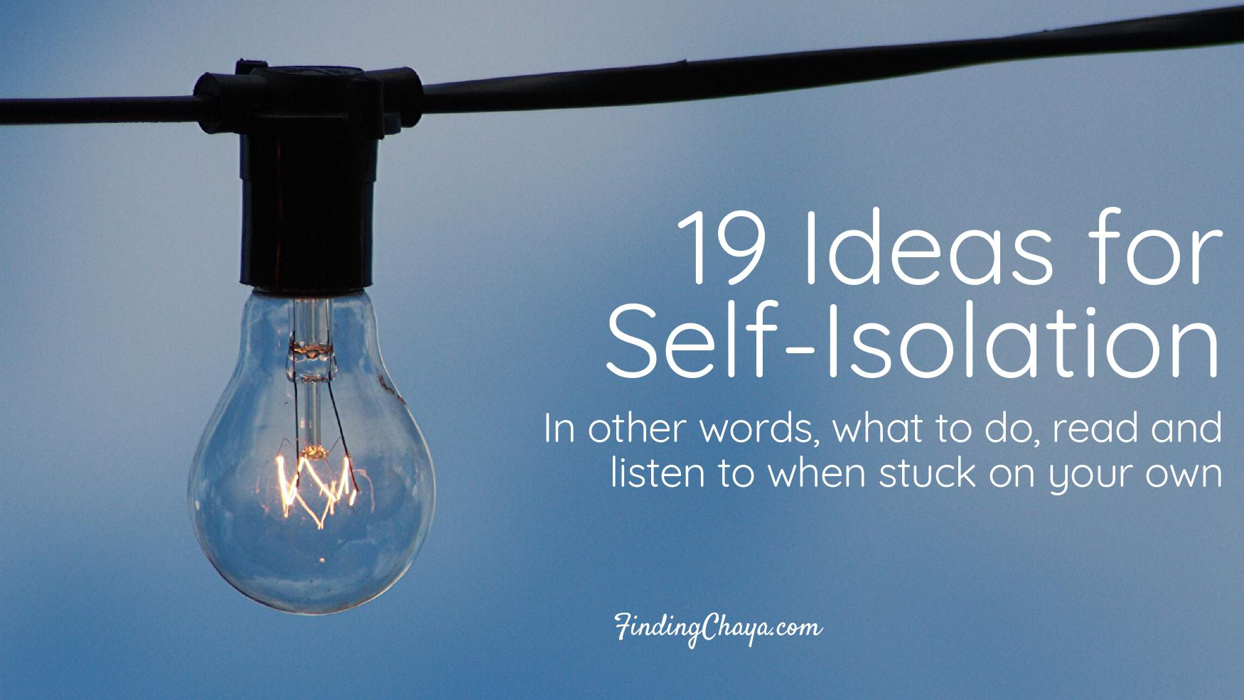 19 Ideas for Self-Isolation (in other words, what to do, read and listen to when stuck on your own)